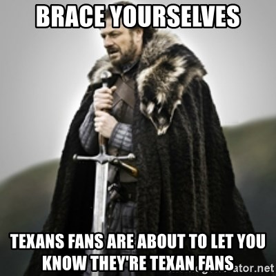 Brace yourselves. - BRACE YOURSELVES TEXANS FANS ARE ABOUT TO LET YOU KNOW THEY'RE TEXAN FANS