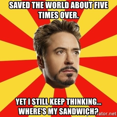 Leave it to Iron Man - Saved the world about five times over. Yet I still keep thinking... Where's my sandwich?