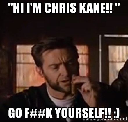 "Wolverine First Class - ""Hi I'm Chris Kane!! "" GO F##K YOURSELF!! :)"