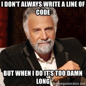 I dont always warn people before they catch a beat down - I don't always write a line of code but when I do it's too damn long