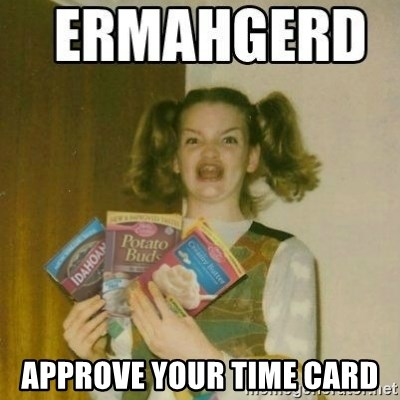 Ermahgerd -  APPROVE YOUR TIME CARD