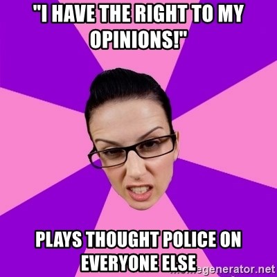 """Privilege Denying Feminist - """"I have the right to my opinions!"""" plays thought police on everyone else"""