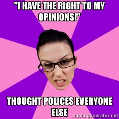"Privilege Denying Feminist - ""I have the right to my opinions!"" thought polices everyone else"