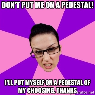 Privilege Denying Feminist - don't put me on a pedestal! i'll put myself on a pedestal of my choosing, thanks