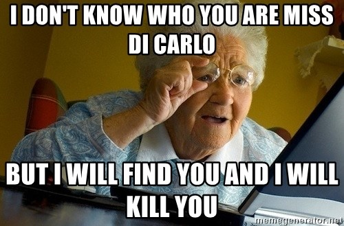 Old lady internet - I don't know who you are Miss Di Carlo But I will find you and I will kill you