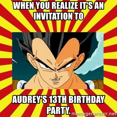 When You Realize Its An Invitation To Audreys 13th Birthday Party