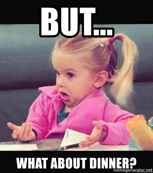 I have no idea little girl  - but... what about dinner?