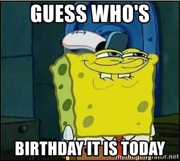 Spongebob Face - Guess who's  Birthday it is today