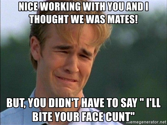 """Crying Man - Nice working with you and I thought we was mates! But, you didn't have to say """" I'll bite your face cunt"""""""