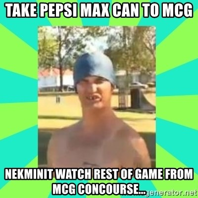 Nek minnit man - take pepsi max can to mcg nekminit watch rest of game from mcg concourse...
