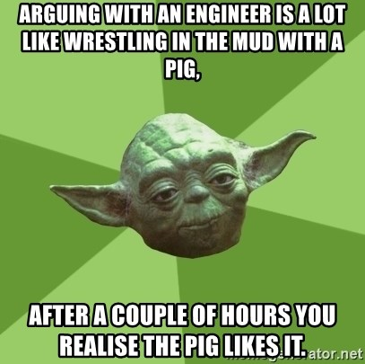 Advice Yoda Gives - Arguing with an Engineer is a lot like wrestling in the mud with a pig, after a couple of hours you realise the pig likes it.