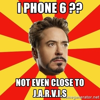 Leave it to Iron Man - I phone 6 ?? not even close to J.A.R.V.I.S