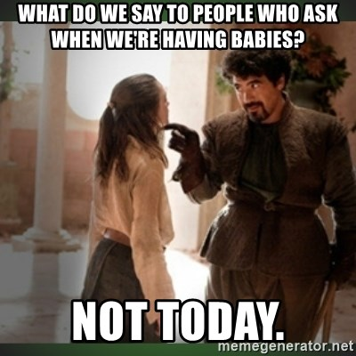 What do we say to the god of death ?  - what do we say to people who ask when we're having babies? not today.