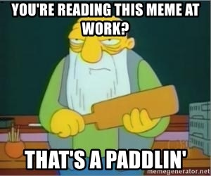 Thats a paddlin - you're reading this meme at work? that's a paddlin'