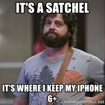 Alan Hangover - It's a satchel It's where I keep my iPhone 6+
