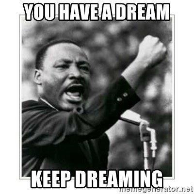 You Have A Dream Keep Dreaming I Have A Dream Meme Generator