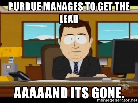Aand Its Gone - Purdue manages to get the lead aaaaand its gone.