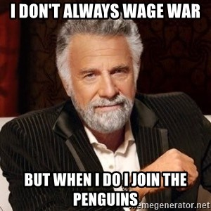I dont always warn people before they catch a beat down - I Don't Always wage war but when i do i join the penguins