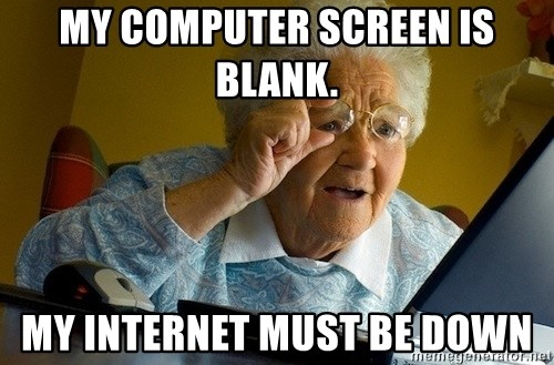Old lady internet - My computer screen is blank. my internet must be down