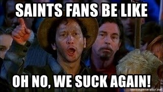 54335580 saints fans be like oh no, we suck again! waterboy rob meme