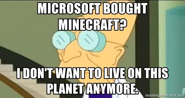 I Don't Want to Live in this Planet Anymore - microsoft bought minecraft? i don't want to live on this planet anymore.