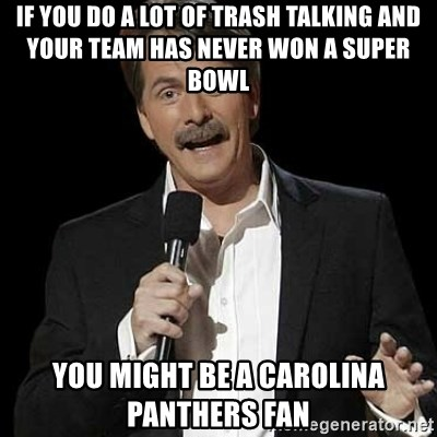 Jeff Foxworthy (You might be) - If you do a lot of trash talking and your team has never won a Super Bowl You might be a Carolina Panthers Fan