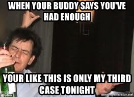 Drunk Charlie Sheen - when your buddy says you've had enough  your like this is only my third case tonight
