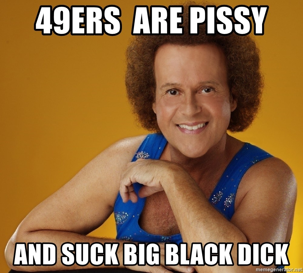 49ers are pissy and suck big black dick - gay richard simmons | meme