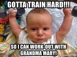 Workout baby - gotta Train Hard!!! so I can Work-out with Grandma Mary!
