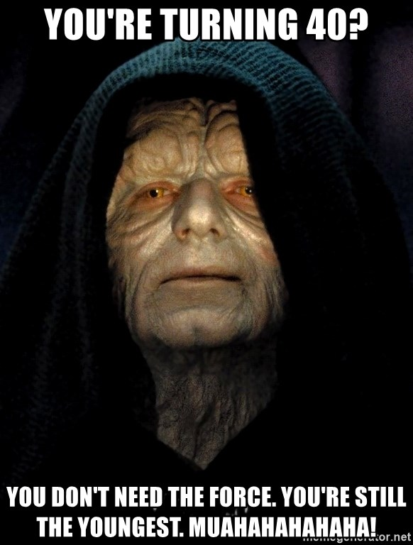 Star Wars Emperor - You're turning 40? You don't need The Force. You're still the youngest. MUAHAHAHAHAHA!