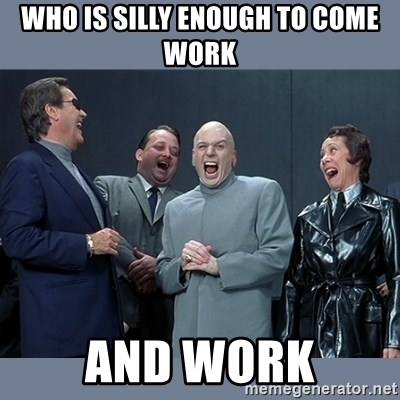 Dr. Evil and His Minions - who is silly enough to come work and work
