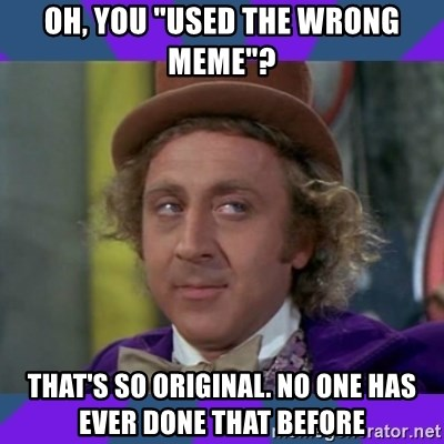 """Sarcastic Wonka - oh, you """"used the wrong meme""""? that's so original. no one has ever done that before"""