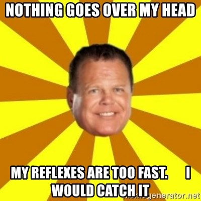 Jerry Lawler - Nothing goes over my head my reflexes are too fast.       i would catch it