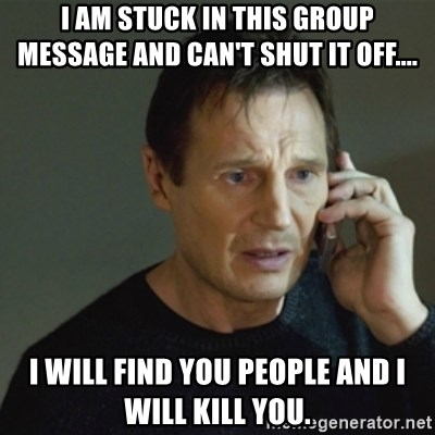 taken meme - I am stuck in this group message and can't shut it off.... I will find you people and I will kill you.