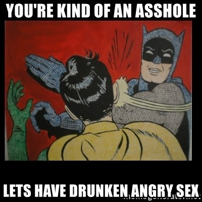 YOU'RE KIND OF AN ASSHOLE LETS HAVE DRUNKEN ANGRY SEX
