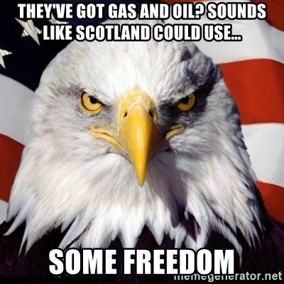Freedom Eagle  - THEY'VE GOT GAS AND OIL? SOUNDS LIKE SCOTLAND COULD USE… SOME FREEDOM