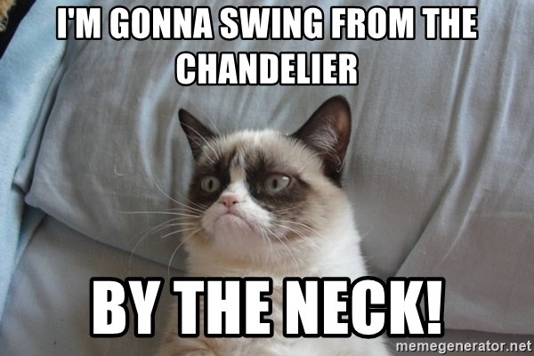 Im gonna swing from the chandelier by the neck grumpy cat meme grumpy cat im gonna swing from the chandelier by the aloadofball Choice Image
