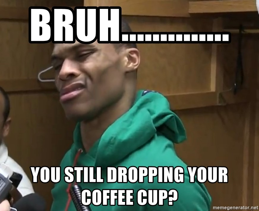 Russell Westbrook - Bruh.............. You still dropping your coffee cup?
