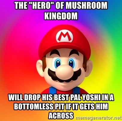"Mario Says - The ""Hero"" of Mushroom Kingdom Will drop his best pal yoshi in a bottomless pit if it gets him across"
