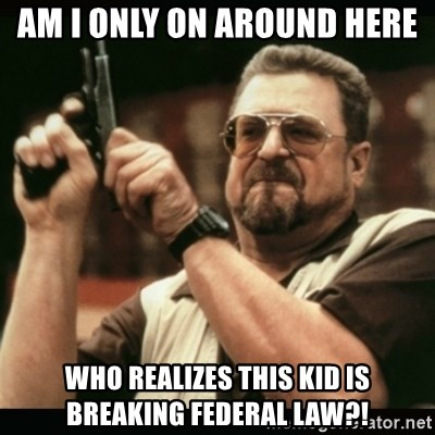 am i the only one around here - Am i only on around here Who realizes this kid is breaking federal law?!