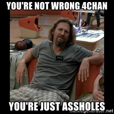 The Dude - You're not wrong 4chan You're just assholes