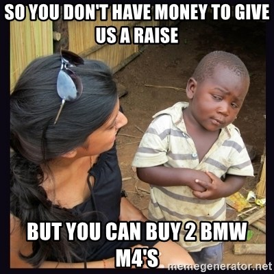 Skeptical third-world kid - So you don't have money to give us a raise but you can buy 2 bmw m4's