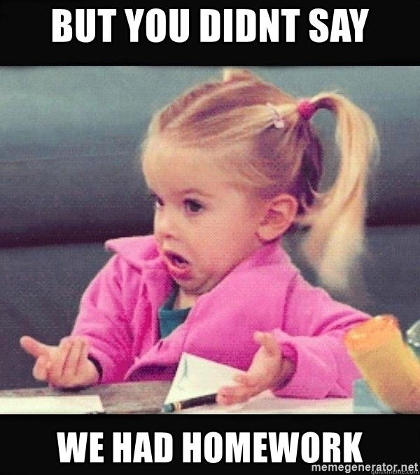 I have no idea little girl  - But you didnt say We had homework