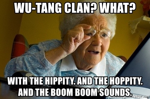 Old lady internet - Wu-tang clan? What? With the hippity. And the hoppity. And the boom boom sounds.