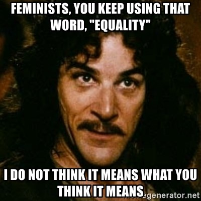"""You keep using that word, I don't think it means what you think it means - Feminists, you keep using that word, """"equality"""" I do not think it means what you think it means"""