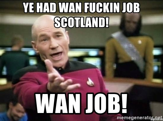 Why the fuck - YE HAD WAN FUCKIN JOB SCOTLAND! WAN JOB!