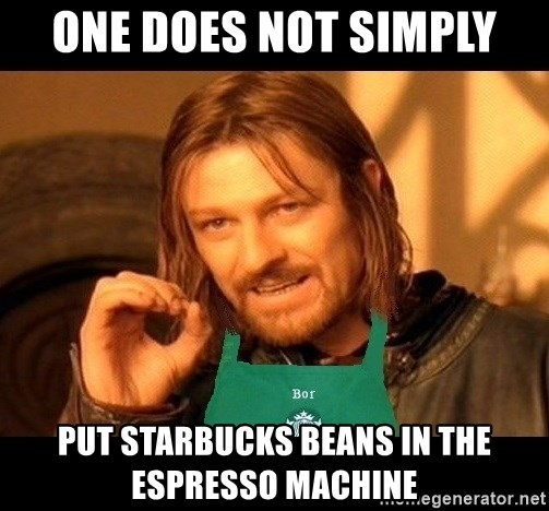 Barista Boromir - One does not simply put starbucks beans in the espresso machine
