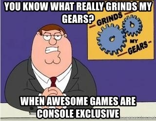Grinds My Gears Peter Griffin - You know what really grinds my gears? When awesome games are console exclusive