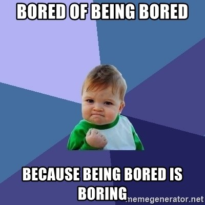 54538269 bored of being bored because being bored is boring success kid