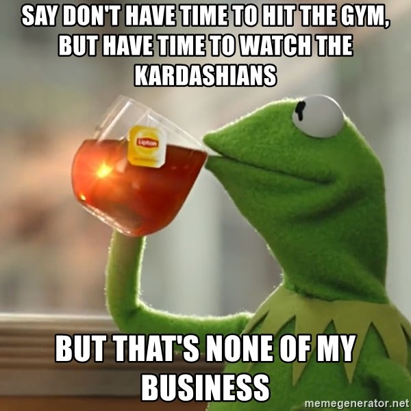 But that's none of my business: Kermit the Frog - say don't have time to hit the gym, but have time to watch the kardashians but that's none of my business